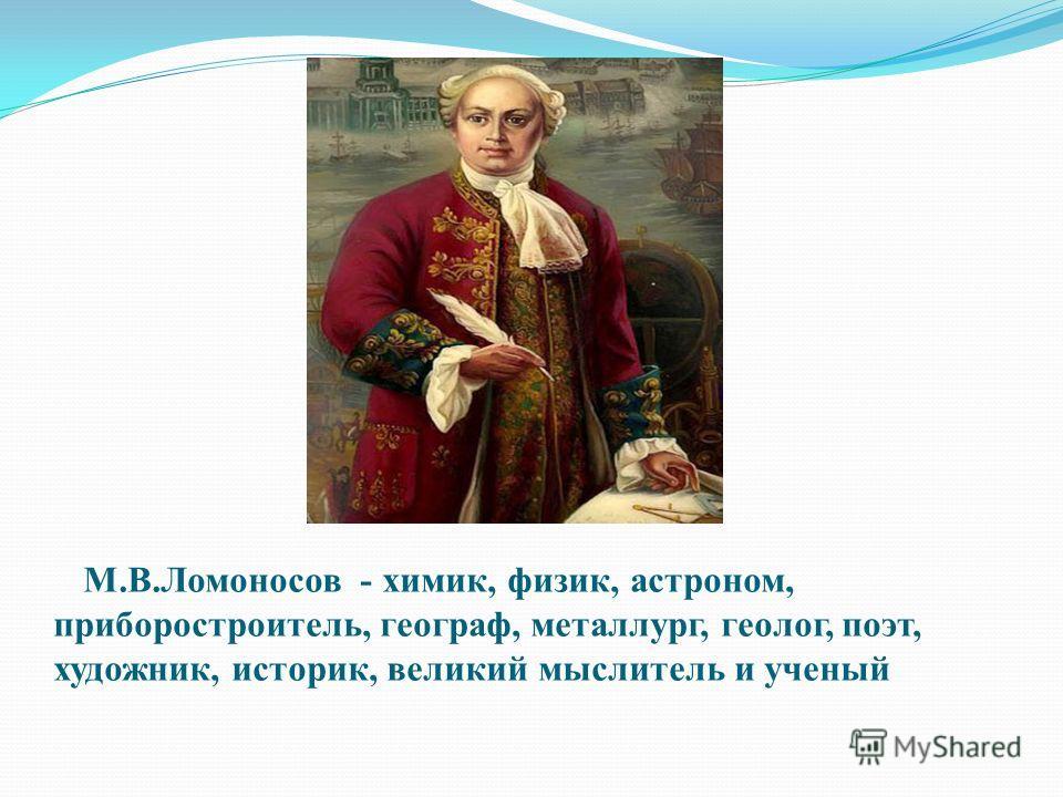 М.В.Ломоносов - химик, физик, астроном, приборостроитель, географ, металлург, геолог, поэт, художник, историк, великий мыслитель и ученый