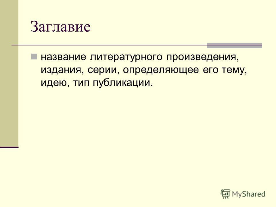 Заглавие название литературного произведения, издания, серии, определяющее его тему, идею, тип публикации.