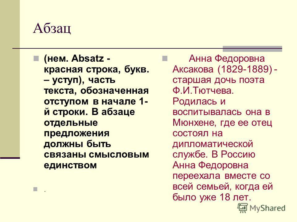 Абзац (нем. Absatz - красная строка, букв. – уступ), часть текста, обозначенная отступом в начале 1- й строки. В абзаце отдельные предложения должны быть связаны смысловым единством. Анна Федоровна Аксакова (1829-1889) - старшая дочь поэта Ф.И.Тютчев
