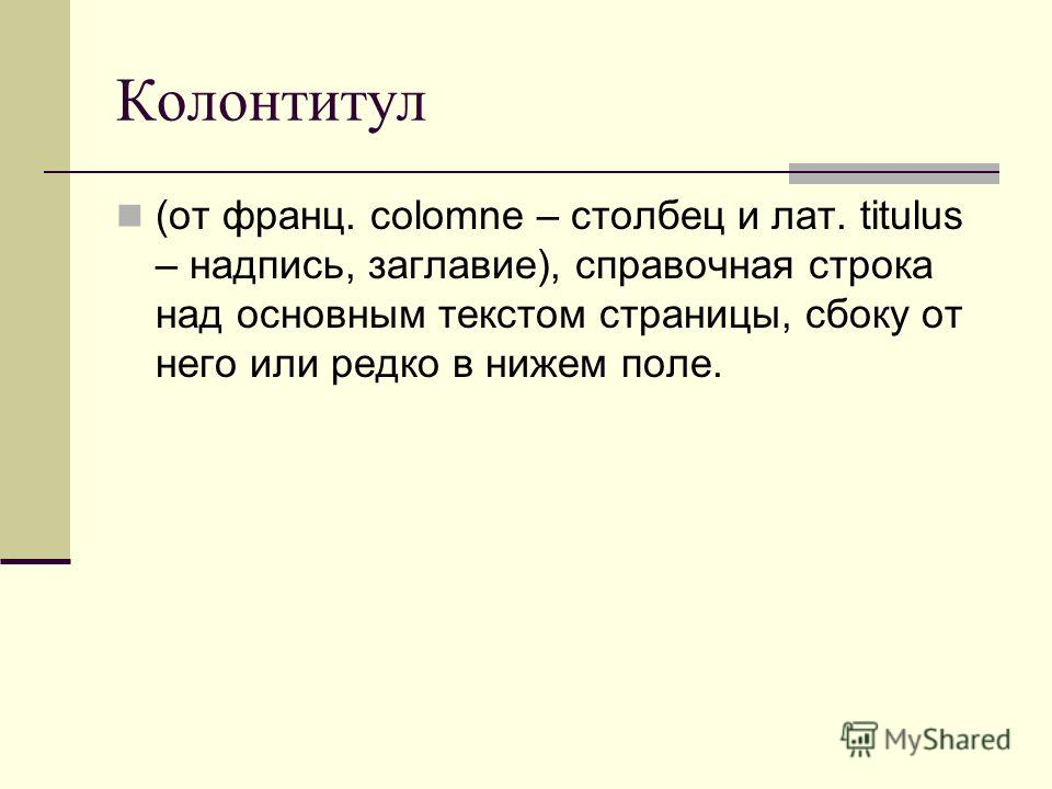 Колонтитул (от франц. colomne – столбец и лат. titulus – надпись, заглавие), справочная строка над основным текстом страницы, сбоку от него или редко в нижем поле.
