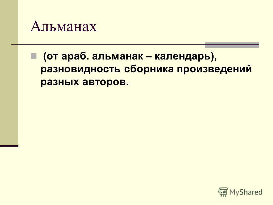 Альманах (от араб. альманак – календарь), разновидность сборника произведений разных авторов.