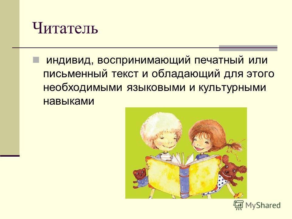 Читатель индивид, воспринимающий печатный или письменный текст и обладающий для этого необходимыми языковыми и культурными навыками