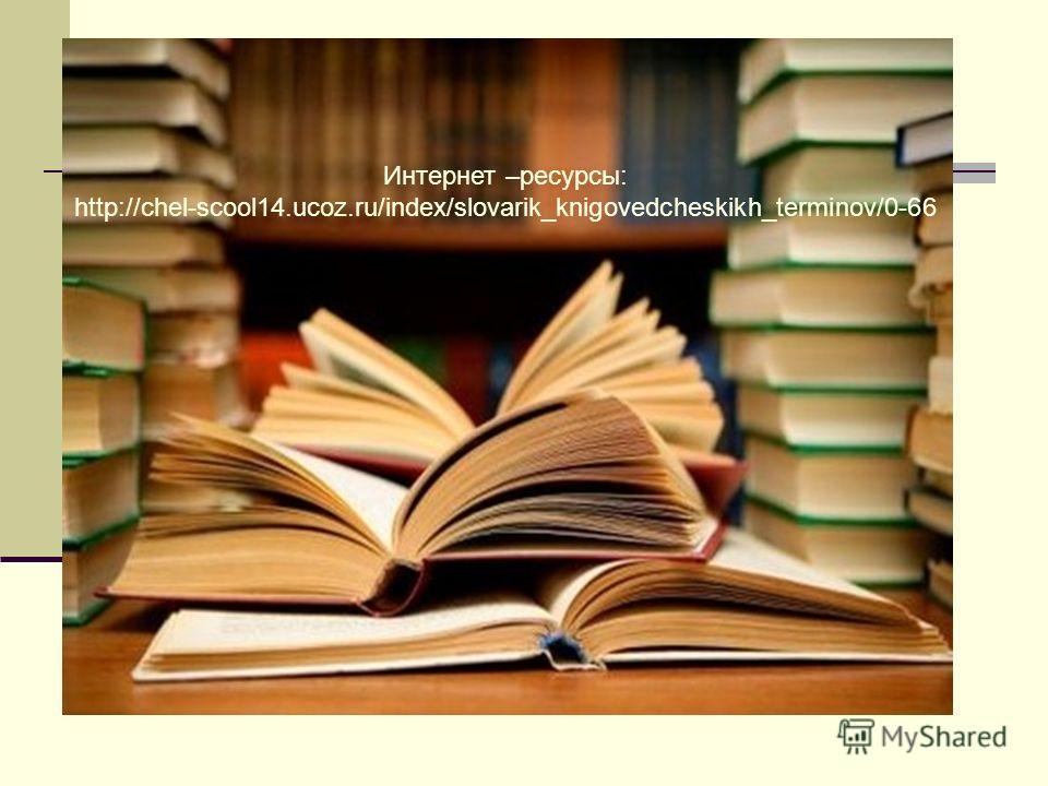 Интернет –ресурсы: http://chel-scool14.ucoz.ru/index/slovarik_knigovedcheskikh_terminov/0-66