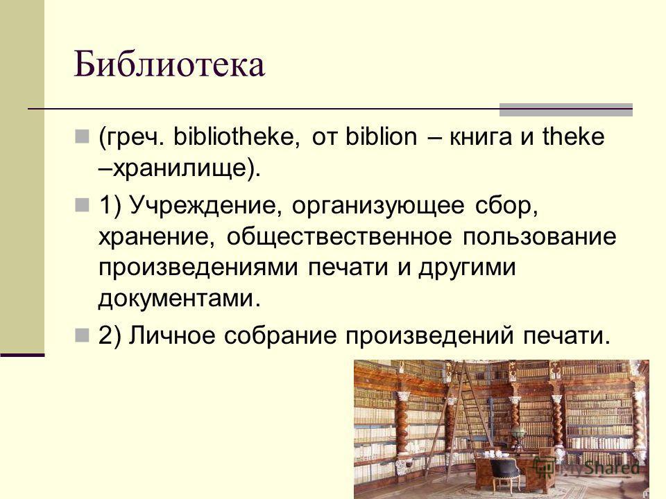 Библиотека (греч. bibliotheke, от biblion – книга и theke –хранилище). 1) Учреждение, организующее сбор, хранение, обществественное пользование произведениями печати и другими документами. 2) Личное собрание произведений печати.