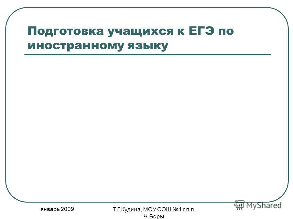 январь 2009 Т.Г.Кудина, МОУ СОШ 1 г.п.п. Ч.Боры Подготовка учащихся к ЕГЭ по иностранному языку