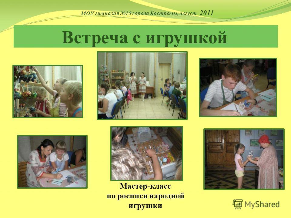 Учимся ремеслу Встреча с игрушкой Мастер-класс по росписи народной игрушки МОУ гимназия 15 города Костромы, август 2011