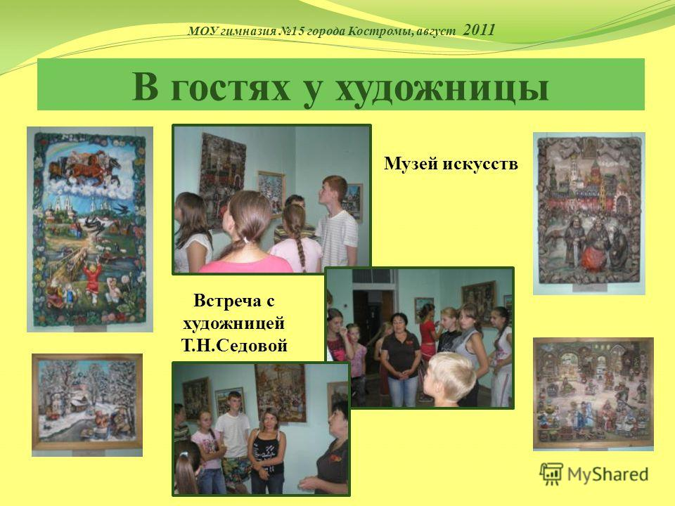 В гостях у художницы Музей искусств Встреча с художницей Т.Н.Седовой МОУ гимназия 15 города Костромы, август 2011