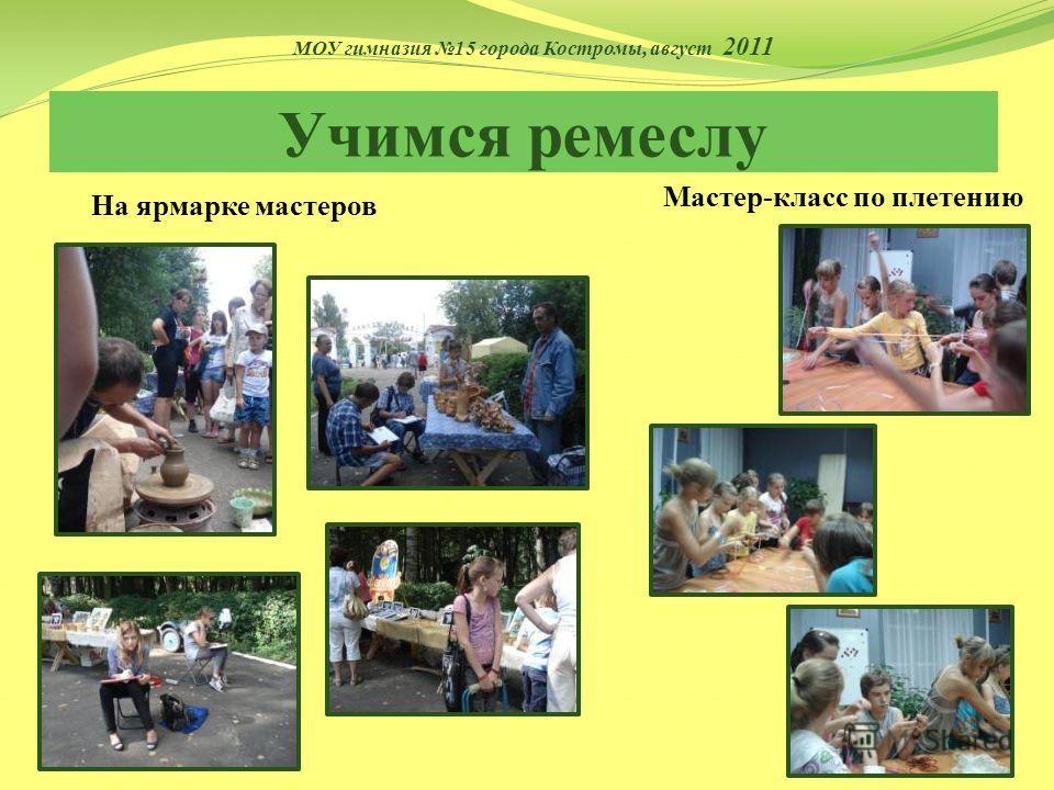 Учимся ремеслу Мастер-класс по плетению На ярмарке мастеров МОУ гимназия 15 города Костромы, август 2011
