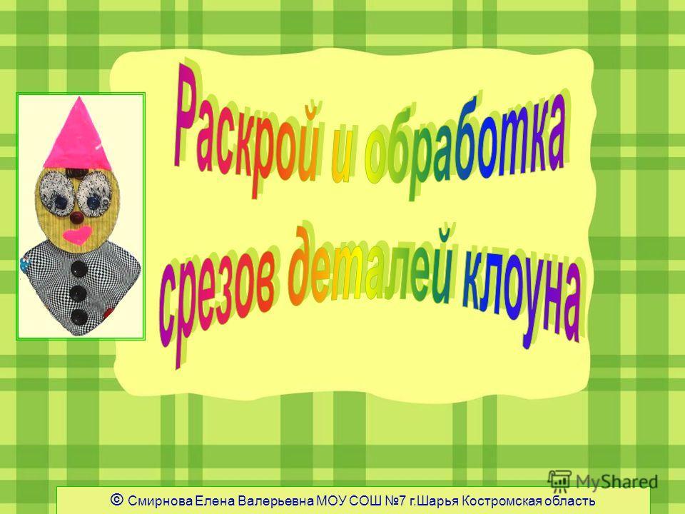 © Смирнова Елена Валерьевна МОУ СОШ 7 г.Шарья Костромская область