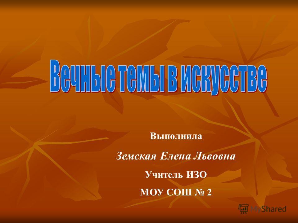 Выполнила Земская Елена Львовна Учитель ИЗО МОУ СОШ 2