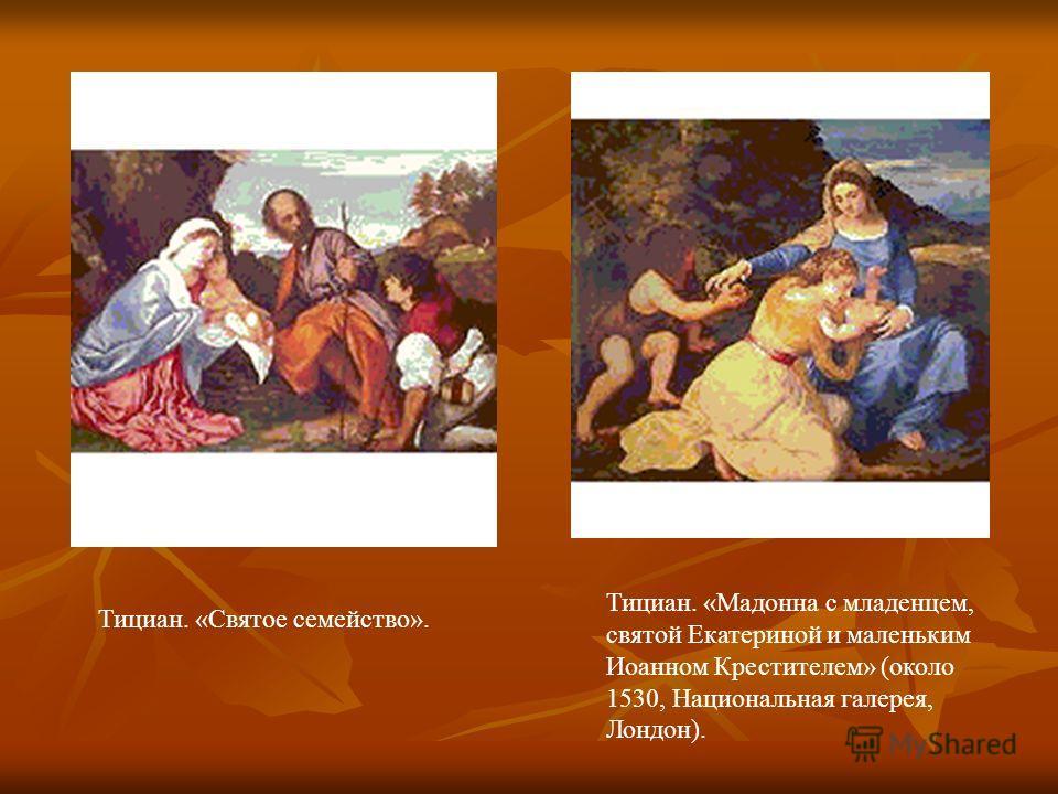 Тициан. «Святое семейство». Тициан. «Мадонна с младенцем, святой Екатериной и маленьким Иоанном Крестителем» (около 1530, Национальная галерея, Лондон).