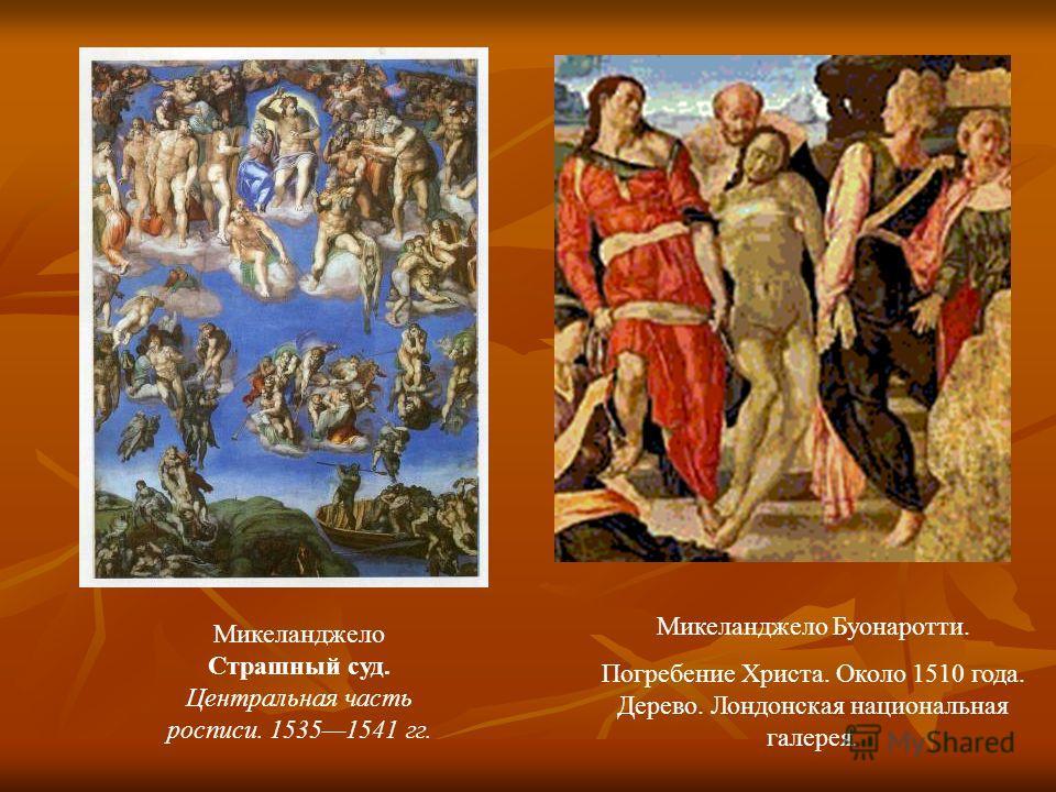 Микеланджело Страшный суд. Центральная часть росписи. 15351541 гг. Микеланджело Буонаротти. Погребение Христа. Около 1510 года. Дерево. Лондонская национальная галерея.