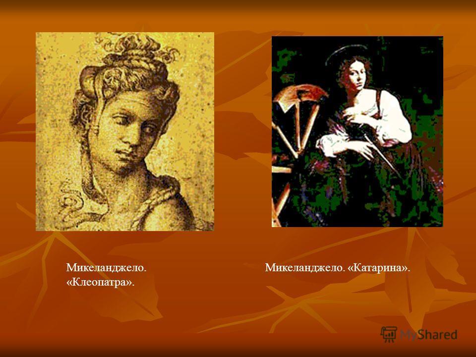 Микеланджело. «Клеопатра». Микеланджело. «Катарина».