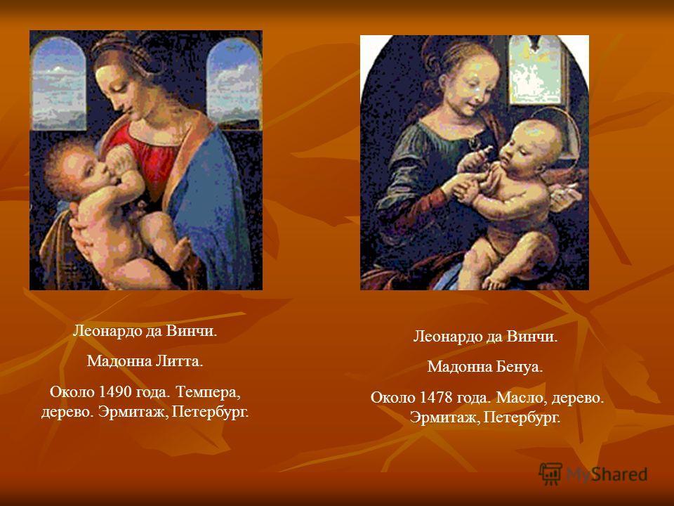 Леонардо да Винчи. Мадонна Литта. Около 1490 года. Темпера, дерево. Эрмитаж, Петербург. Леонардо да Винчи. Мадонна Бенуа. Около 1478 года. Масло, дерево. Эрмитаж, Петербург.
