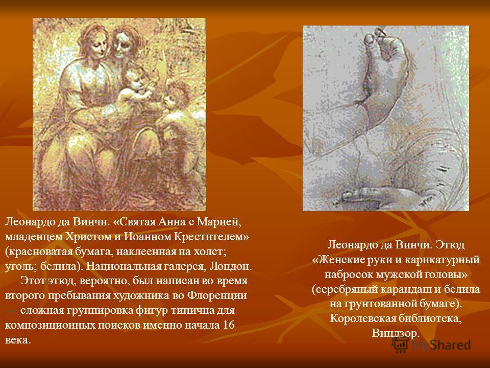Леонардо да Винчи. «Святая Анна с Марией, младенцем Христом и Иоанном Крестителем» (красноватая бумага, наклеенная на холст; уголь; белила). Национальная галерея, Лондон. Этот этюд, вероятно, был написан во время второго пребывания художника во Флоре