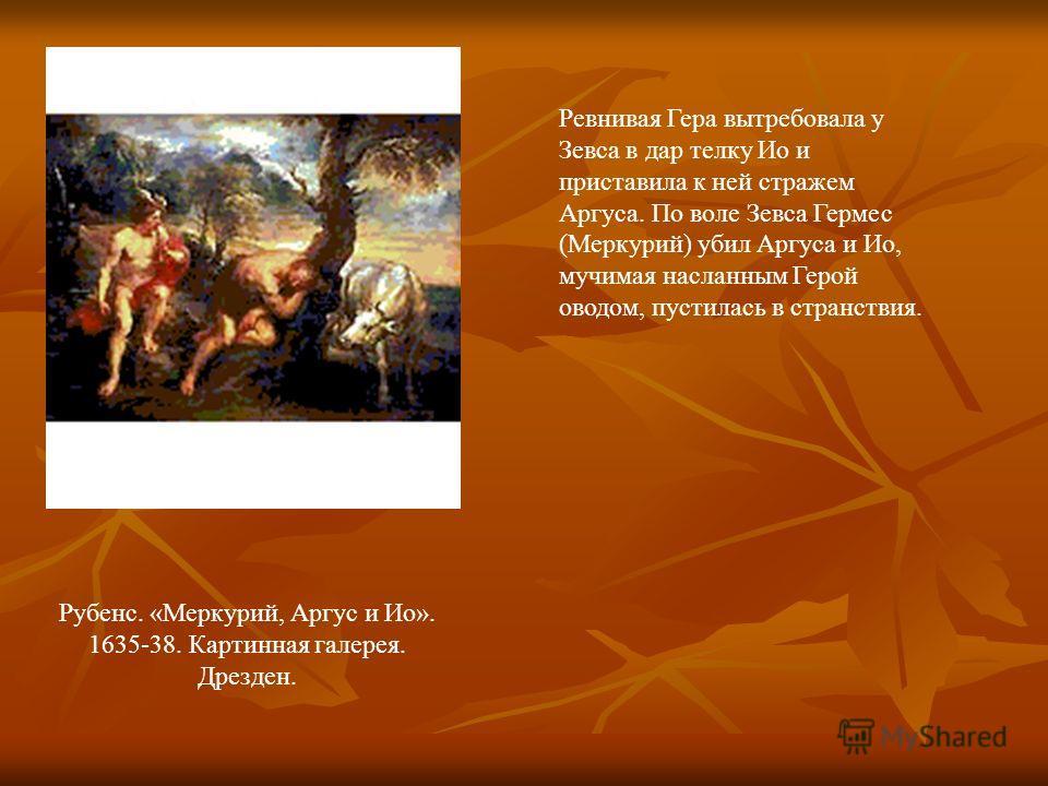 Рубенс. «Меркурий, Аргус и Ио». 1635-38. Картинная галерея. Дрезден. Ревнивая Гера вытребовала у Зевса в дар телку Ио и приставила к ней стражем Аргуса. По воле Зевса Гермес (Меркурий) убил Аргуса и Ио, мучимая насланным Герой оводом, пустилась в стр