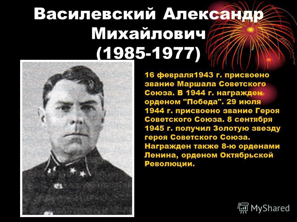 Василевский Александр Михайлович (1985-1977) 16 февраля1943 г. присвоено звание Маршала Советского Союза. В 1944 г. награжден орденом