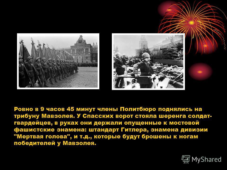 Ровно в 9 часов 45 минут члены Политбюро поднялись на трибуну Мавзолея. У Спасских ворот стояла шеренга солдат- гвардейцев, в руках они держали опущенные к мостовой фашистские знамена: штандарт Гитлера, знамена дивизии
