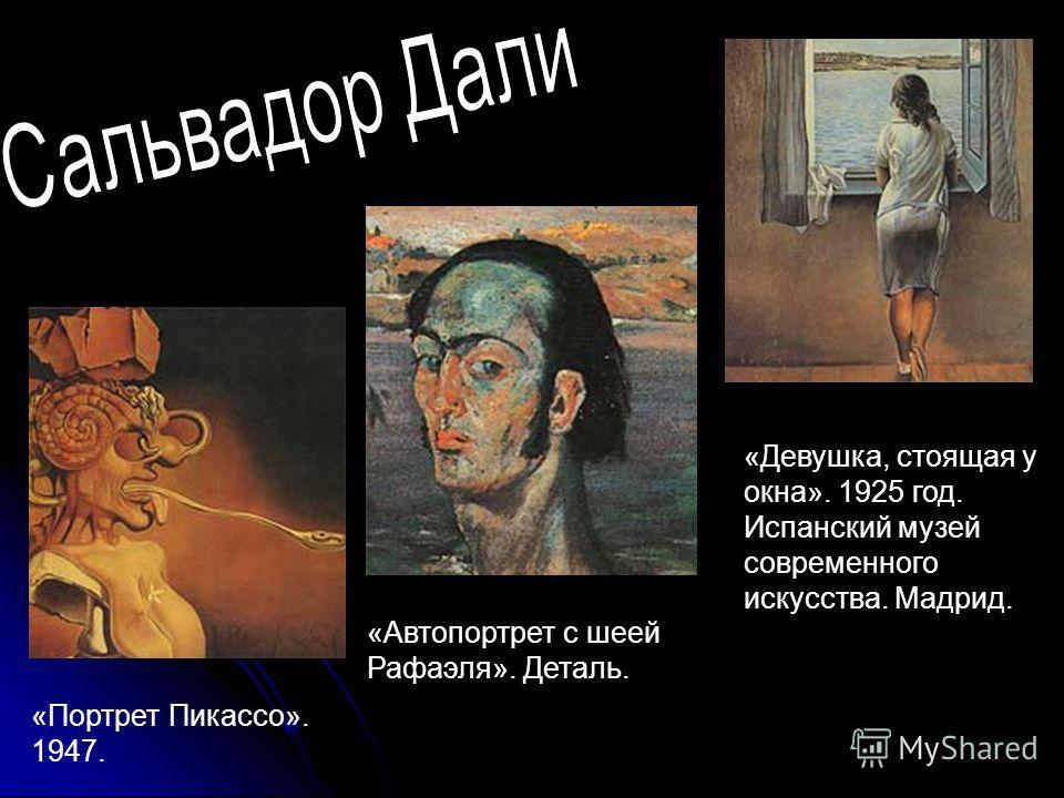 «Девушка, стоящая у окна». 1925 год. Испанский музей современного искусства. Мадрид. «Автопортрет с шеей Рафаэля». Деталь. «Портрет Пикассо». 1947.
