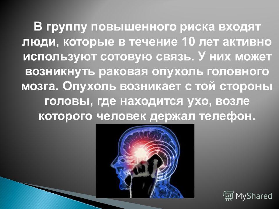 В группу повышенного риска входят люди, которые в течение 10 лет активно используют сотовую связь. У них может возникнуть раковая опухоль головного мозга. Опухоль возникает с той стороны головы, где находится ухо, возле которого человек держал телефо