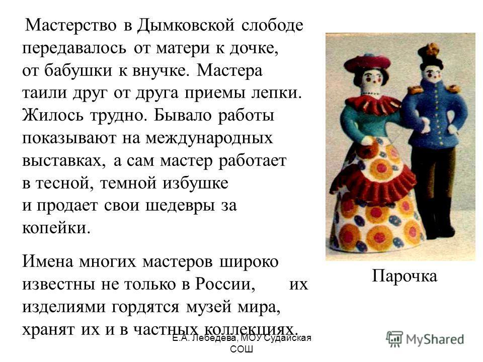 Мастерство в Дымковской слободе передавалось от матери к дочке, от бабушки к внучке. Мастера таили друг от друга приемы лепки. Жилось трудно. Бывало работы показывают на международных выставках, а сам мастер работает в тесной, темной избушке и продае
