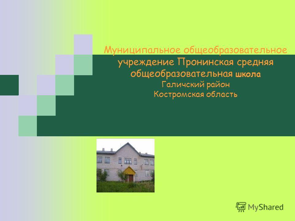 Муниципальное общеобразовательное учреждение Пронинская средняя общеобразовательная школа Галичский район Костромская область