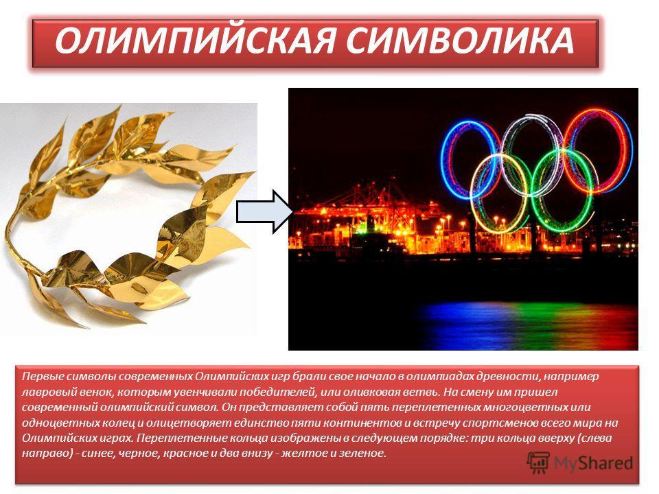 ОЛИМПИЙСКАЯ СИМВОЛИКА Первые символы современных Олимпийских игр брали свое начало в олимпиадах древности, например лавровый венок, которым увенчивали победителей, или оливковая ветвь. На смену им пришел современный олимпийский символ. Он представляе