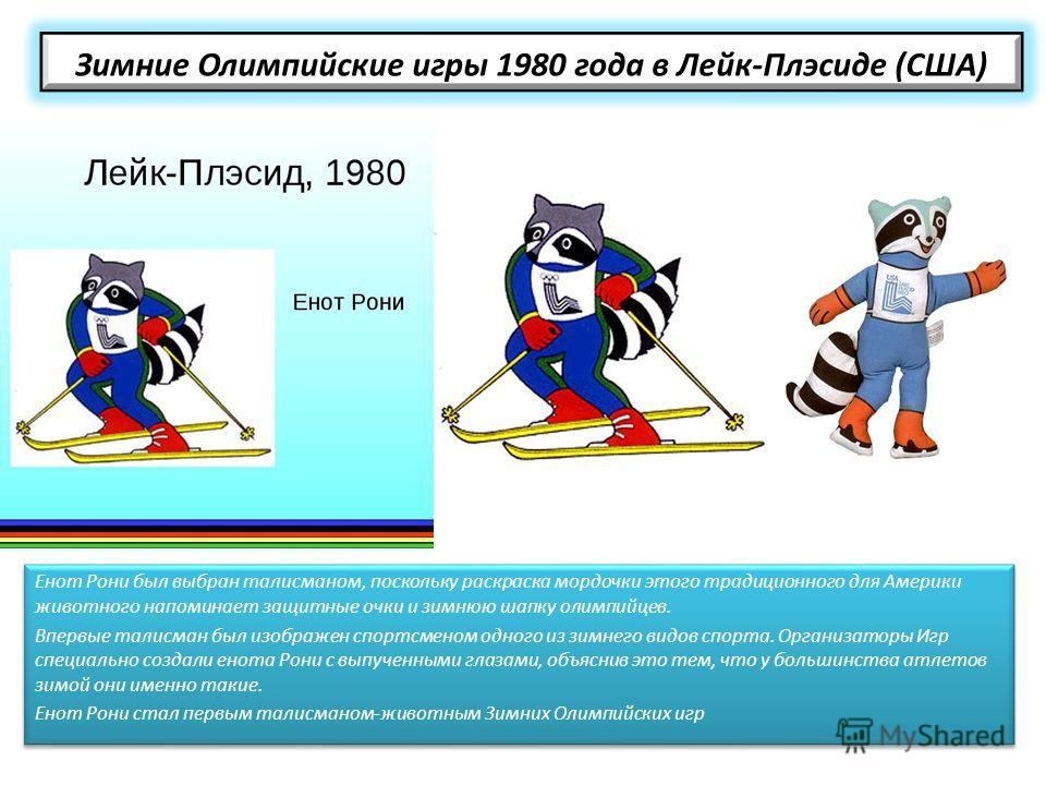 Зимние Олимпийские игры 1980 года в Лейк-Плэсиде (США) Енот Рони был выбран талисманом, поскольку раскраска мордочки этого традиционного для Америки животного напоминает защитные очки и зимнюю шапку олимпийцев. Впервые талисман был изображен спортсме