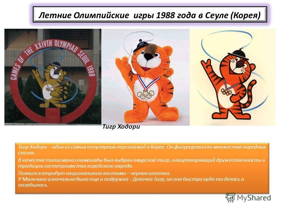 Летние Олимпийские игры 1988 года в Сеуле (Корея) Тигр Ходори – один из самых популярных персонажей в Корее. Он фигурировал во множестве народных сказок. В качестве талисмана олимпиады был выбран амурский тигр, олицетворяющий дружественность и традиц