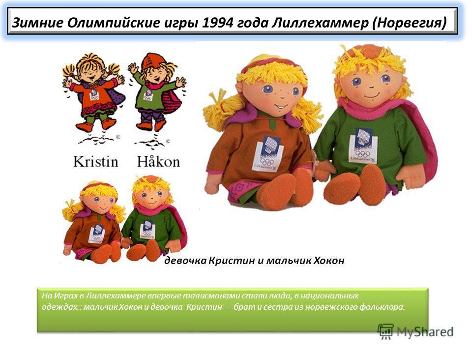 Зимние Олимпийские игры 1994 года Лиллехаммер (Норвегия) На Играх в Лиллехаммере впервые талисманами стали люди, в национальных одеждах.: мальчик Хокон и девочка Кристин брат и сестра из норвежского фольклора. девочка Кристин и мальчик Хокон
