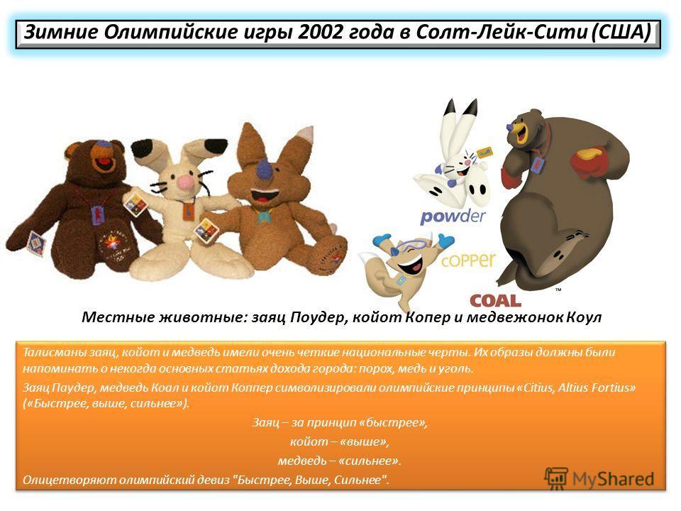 Зимние Олимпийские игры 2002 года в Солт-Лейк-Сити (США) Талисманы заяц, койот и медведь имели очень четкие национальные черты. Их образы должны были напоминать о некогда основных статьях дохода города: порох, медь и уголь. Заяц Паудер, медведь Коал