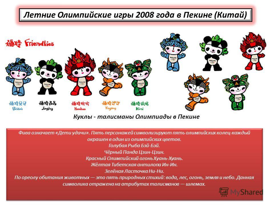 Фива означает «Дети удачи». Пять персонажей символизируют пять олимпийских колец-каждый окрашен в один из олимпийских цветов. Голубая Рыба Бэй-Бэй. Чёрный Панда Цзин-Цзин. Красный Олимпийский огонь Хуань-Хуань. Жёлтая Тибетская антилопа Ин-Ин. Зелёна
