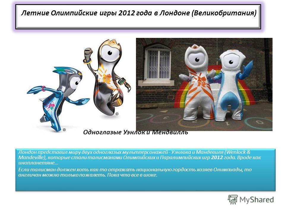 Летние Олимпийские игры 2012 года в Лондоне (Великобритания) Лондон представил миру двух одноглазых мультперсонажей - Уэнлока и Мандевиля (Wenlock & Mandeville), которые стали талисманами Олимпийских и Паралимпийских игр 2012 года. Вроде как иноплане