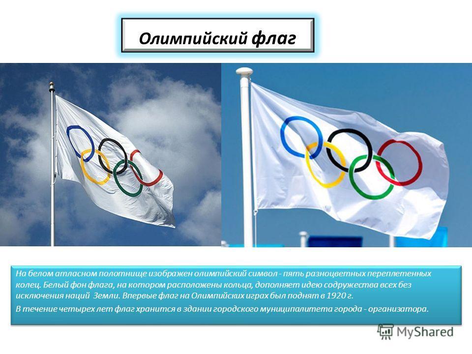 Олимпийский флаг На белом атласном полотнище изображен олимпийский символ - пять разноцветных переплетенных колец. Белый фон флага, на котором расположены кольца, дополняет идею содружества всех без исключения наций Земли. Впервые флаг на Олимпийских