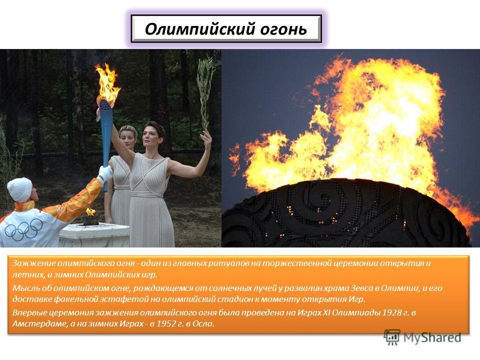 Олимпийский огонь Зажжение олимпийского огня - один из главных ритуалов на торжественной церемонии открытия и летних, и зимних Олимпийских игр. Мысль об олимпийском огне, рождающемся от солнечных лучей у развалин храма Зевса в Олимпии, и его доставке
