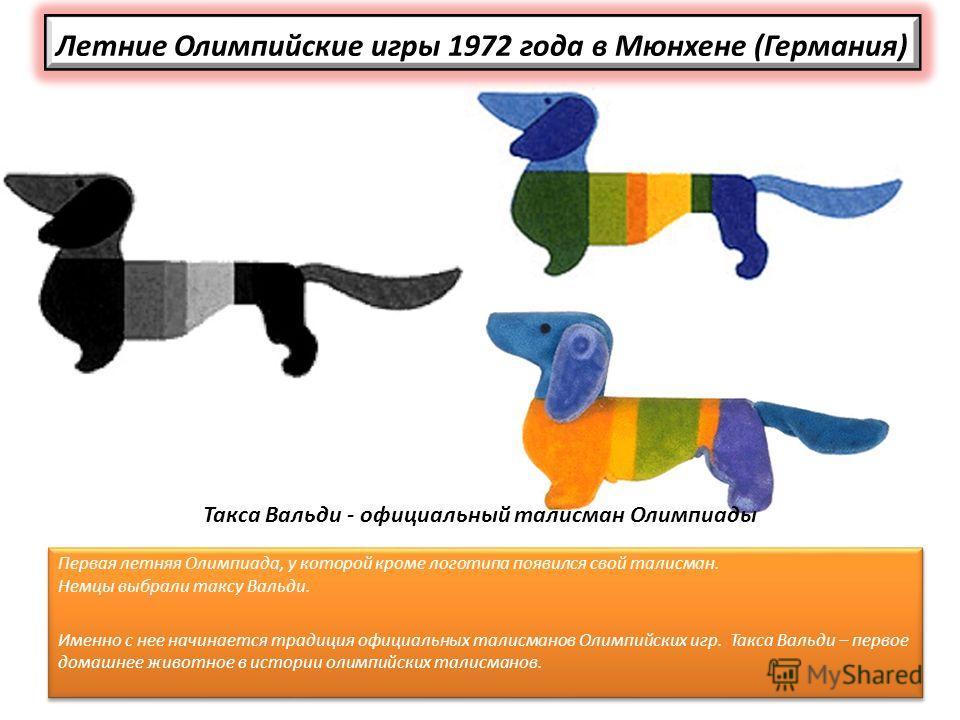 Летние Олимпийские игры 1972 года в Мюнхене (Германия) Первая летняя Олимпиада, у которой кроме логотипа появился свой талисман. Немцы выбрали таксу Вальди. Именно с нее начинается традиция официальных талисманов Олимпийских игр. Такса Вальди – перво