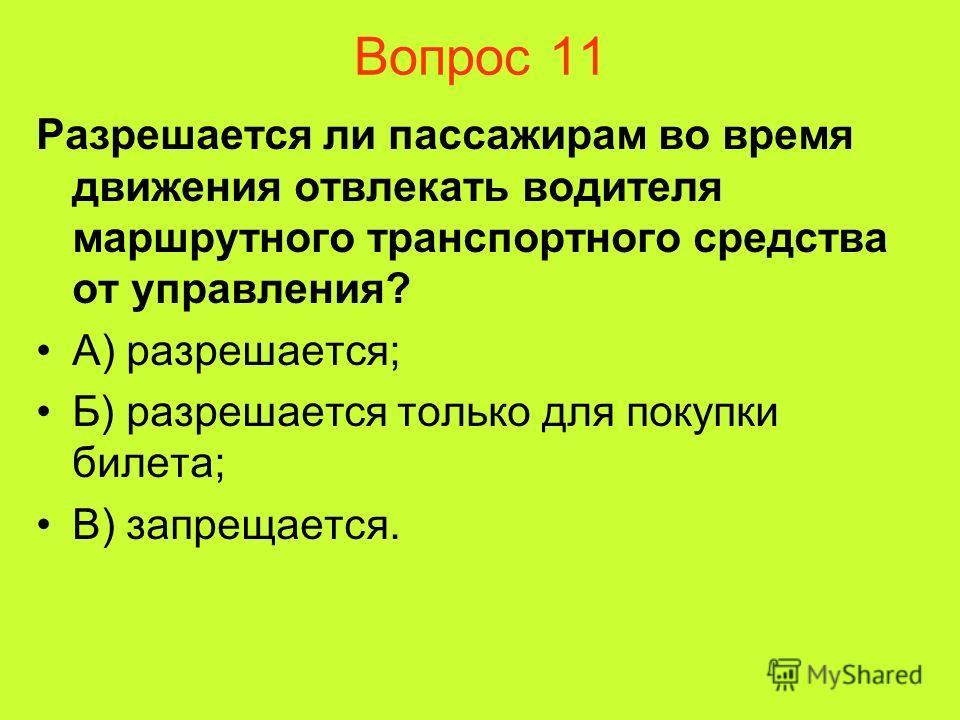 Вопрос 11 Разрешается ли пассажирам во время движения отвлекать водителя маршрутного транспортного средства от управления? А) разрешается; Б) разрешается только для покупки билета; В) запрещается.