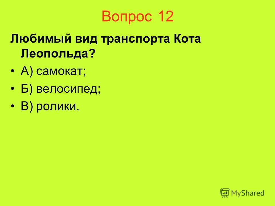 Вопрос 12 Любимый вид транспорта Кота Леопольда? А) самокат; Б) велосипед; В) ролики.