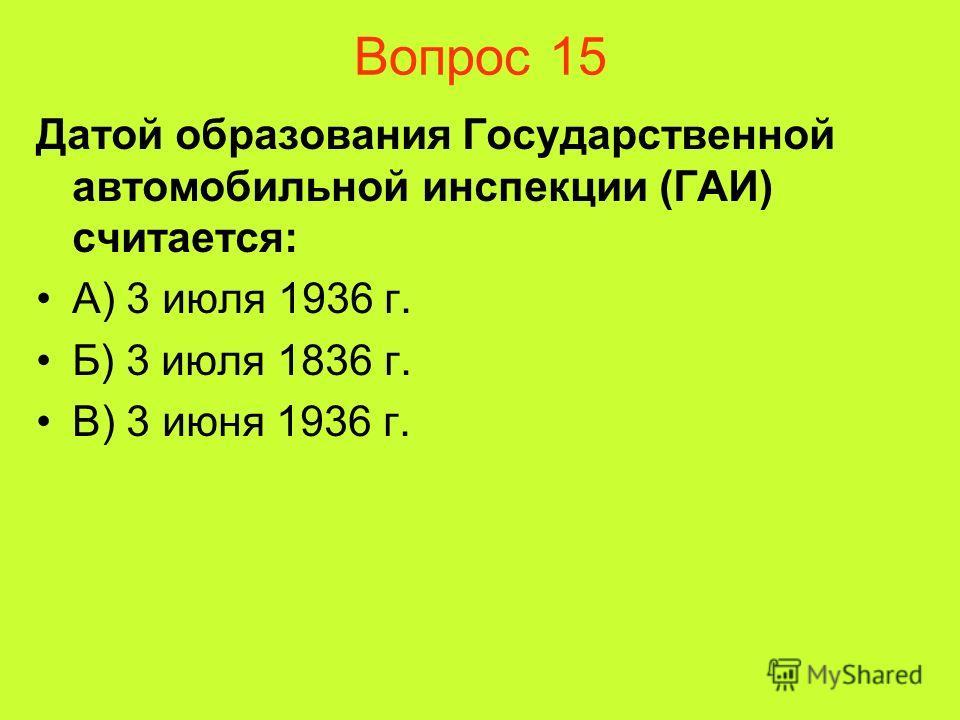Вопрос 15 Датой образования Государственной автомобильной инспекции (ГАИ) считается: А) 3 июля 1936 г. Б) 3 июля 1836 г. В) 3 июня 1936 г.
