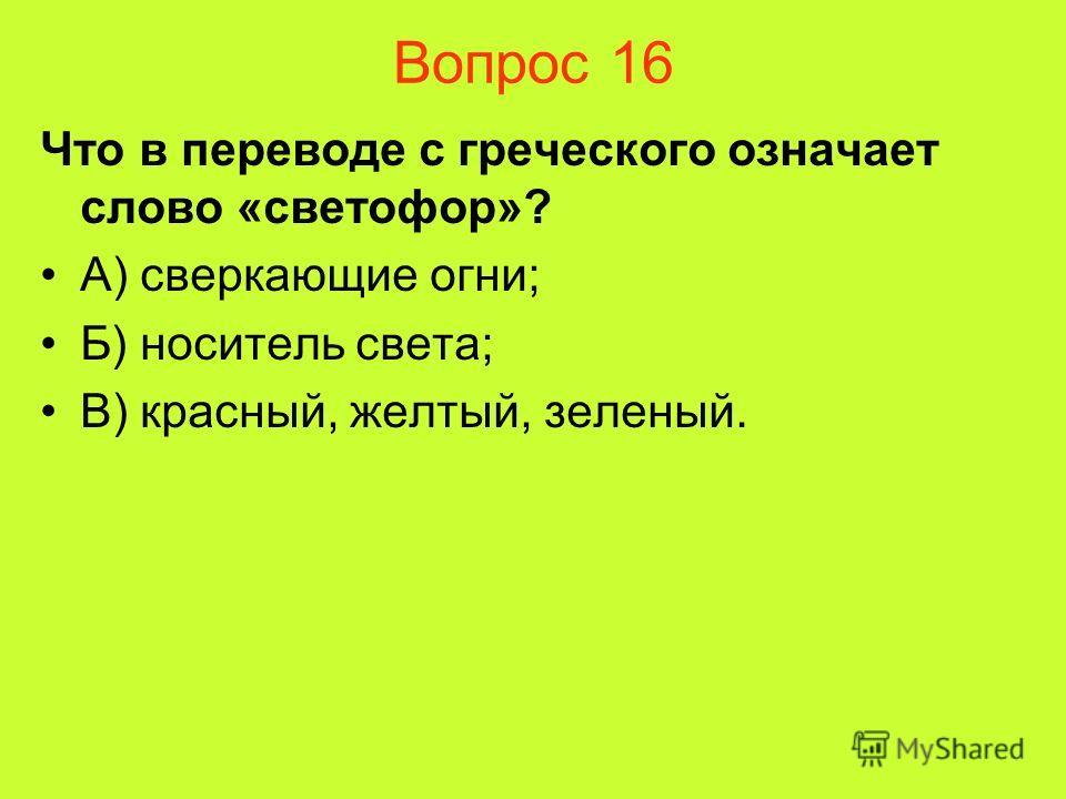 Вопрос 16 Что в переводе с греческого означает слово «светофор»? А) сверкающие огни; Б) носитель света; В) красный, желтый, зеленый.