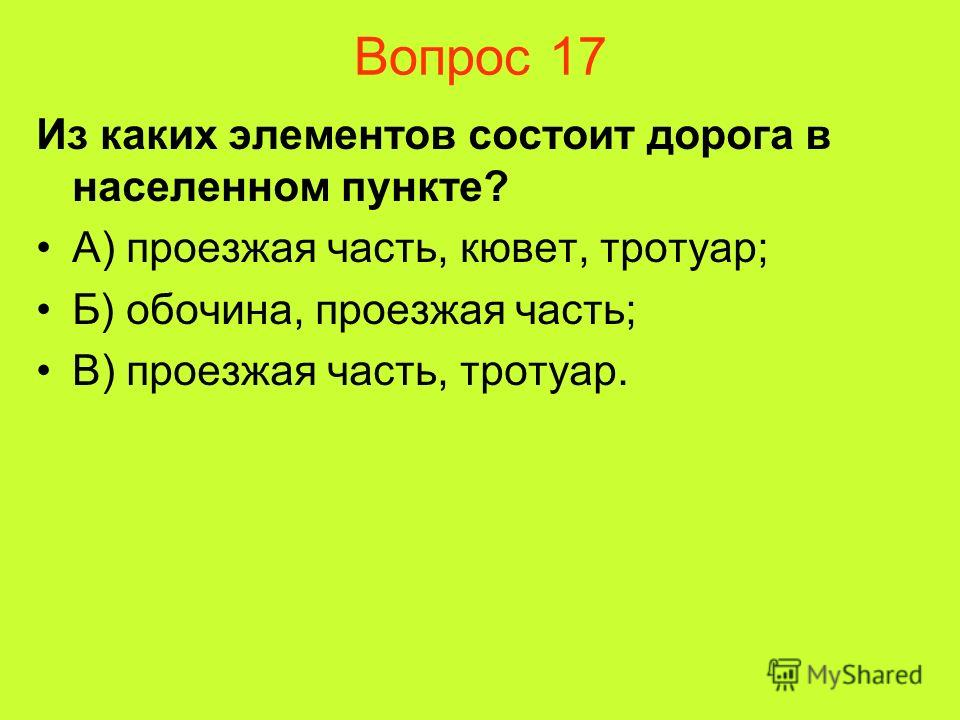 Вопрос 17 Из каких элементов состоит дорога в населенном пункте? А) проезжая часть, кювет, тротуар; Б) обочина, проезжая часть; В) проезжая часть, тротуар.