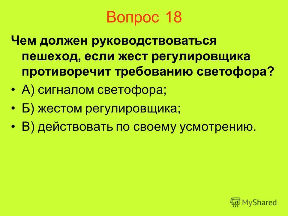 Вопрос 18 Чем должен руководствоваться пешеход, если жест регулировщика противоречит требованию светофора? А) сигналом светофора; Б) жестом регулировщика; В) действовать по своему усмотрению.