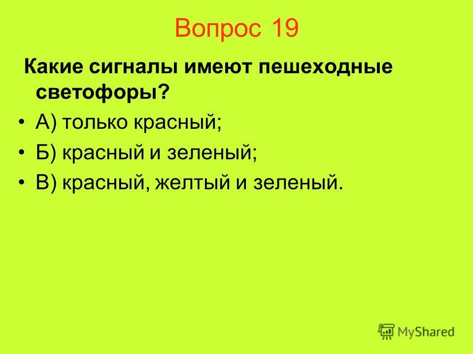 Вопрос 19 Какие сигналы имеют пешеходные светофоры? А) только красный; Б) красный и зеленый; В) красный, желтый и зеленый.