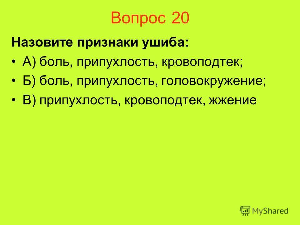 Вопрос 20 Назовите признаки ушиба: А) боль, припухлость, кровоподтек; Б) боль, припухлость, головокружение; В) припухлость, кровоподтек, жжение