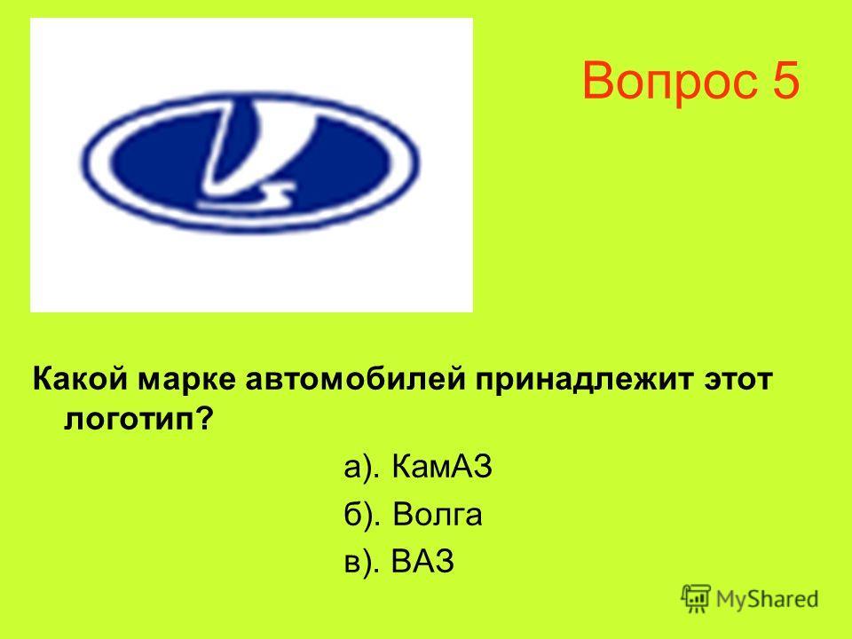 Вопрос 5 Какой марке автомобилей принадлежит этот логотип? а). КамАЗ б). Волга в). ВАЗ