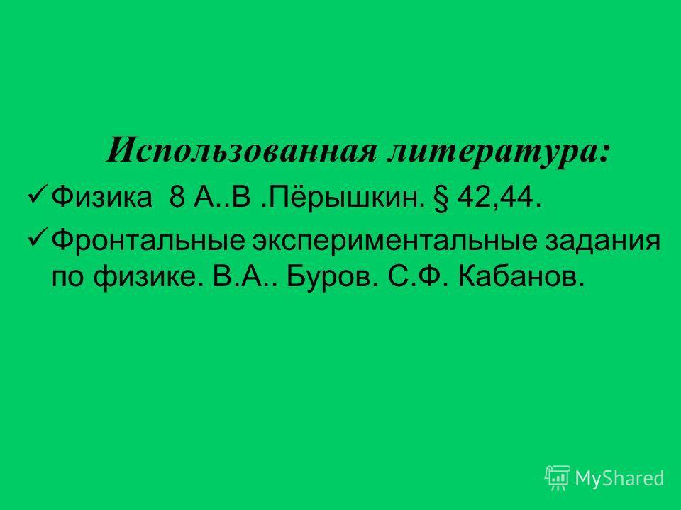 Использованная литература: Физика 8 А..В.Пёрышкин. § 42,44. Фронтальные экспериментальные задания по физике. В.А.. Буров. С.Ф. Кабанов.