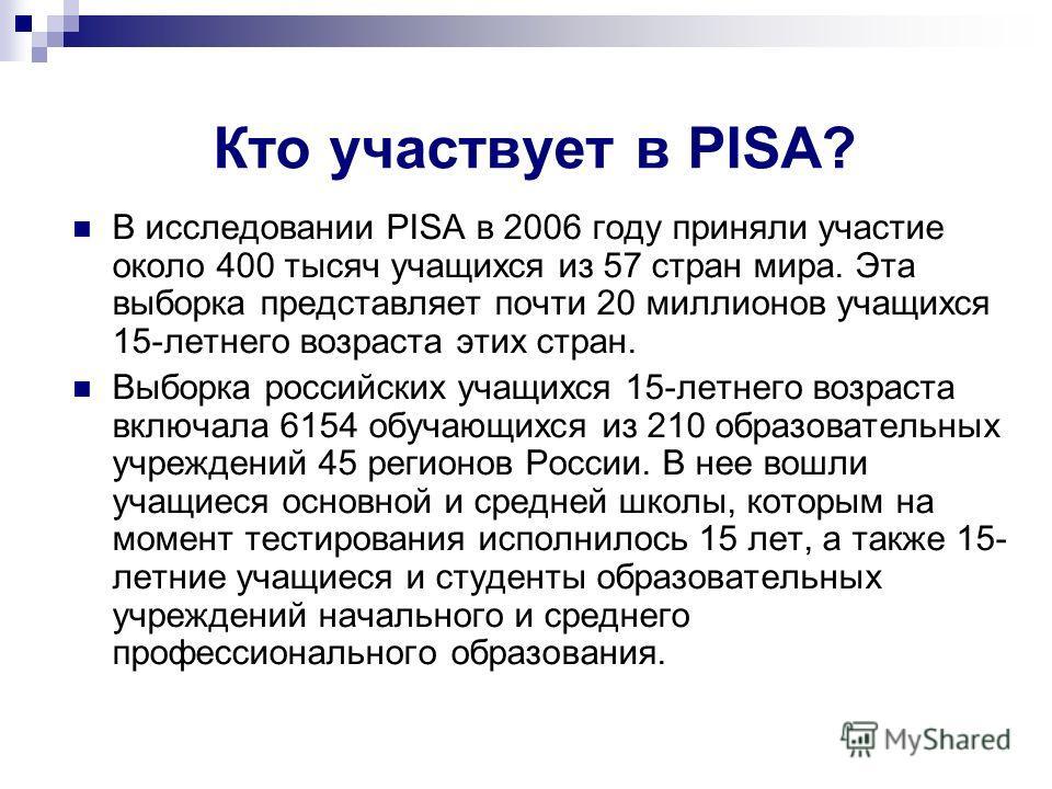Кто участвует в PISA? В исследовании PISA в 2006 году приняли участие около 400 тысяч учащихся из 57 стран мира. Эта выборка представляет почти 20 миллионов учащихся 15-летнего возраста этих стран. Выборка российских учащихся 15-летнего возраста вклю