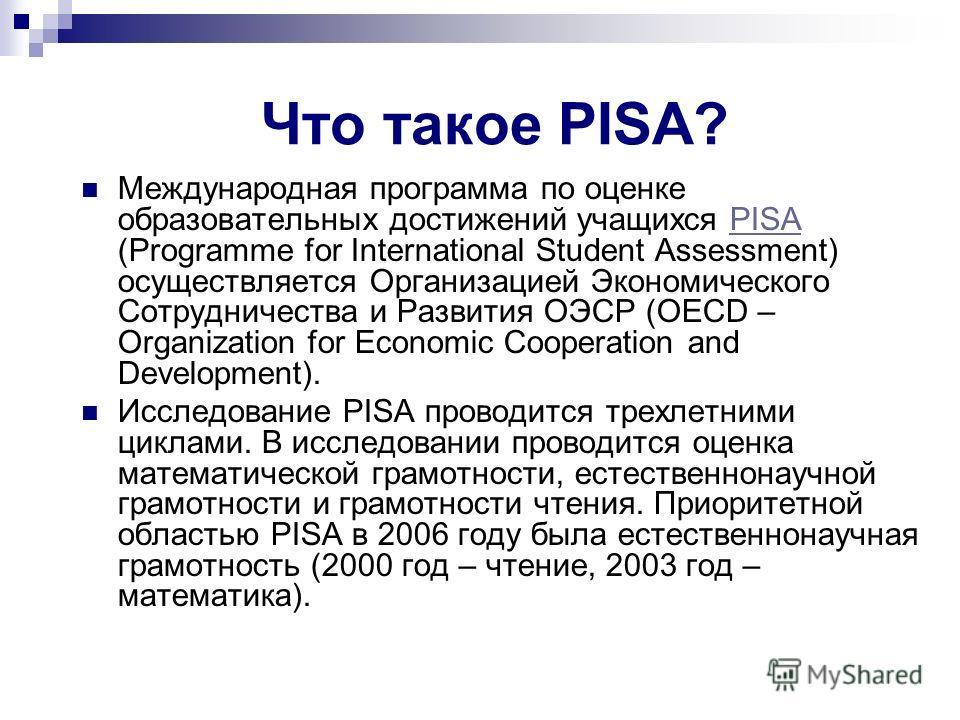 Что такое PISA? Международная программа по оценке образовательных достижений учащихся PISA (Programme for International Student Assessment) осуществляется Организацией Экономического Сотрудничества и Развития ОЭСР (OECD – Organization for Economic Co
