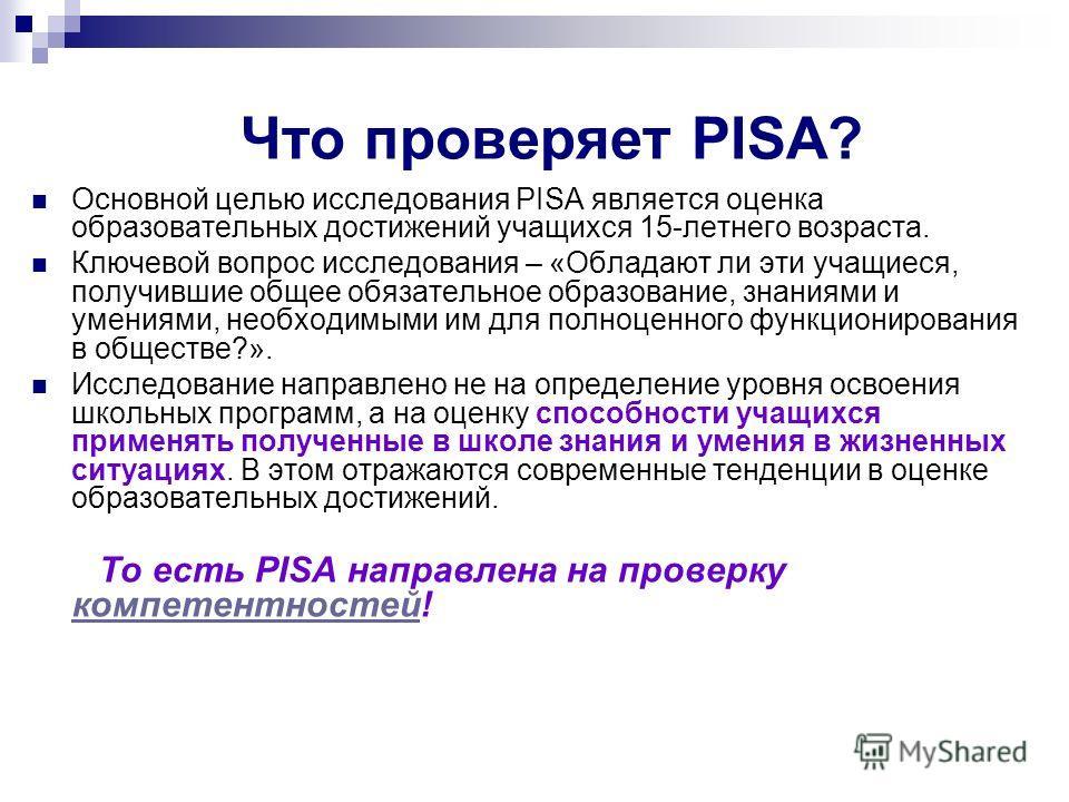 Что проверяет PISA? Основной целью исследования PISA является оценка образовательных достижений учащихся 15-летнего возраста. Ключевой вопрос исследования – «Обладают ли эти учащиеся, получившие общее обязательное образование, знаниями и умениями, не