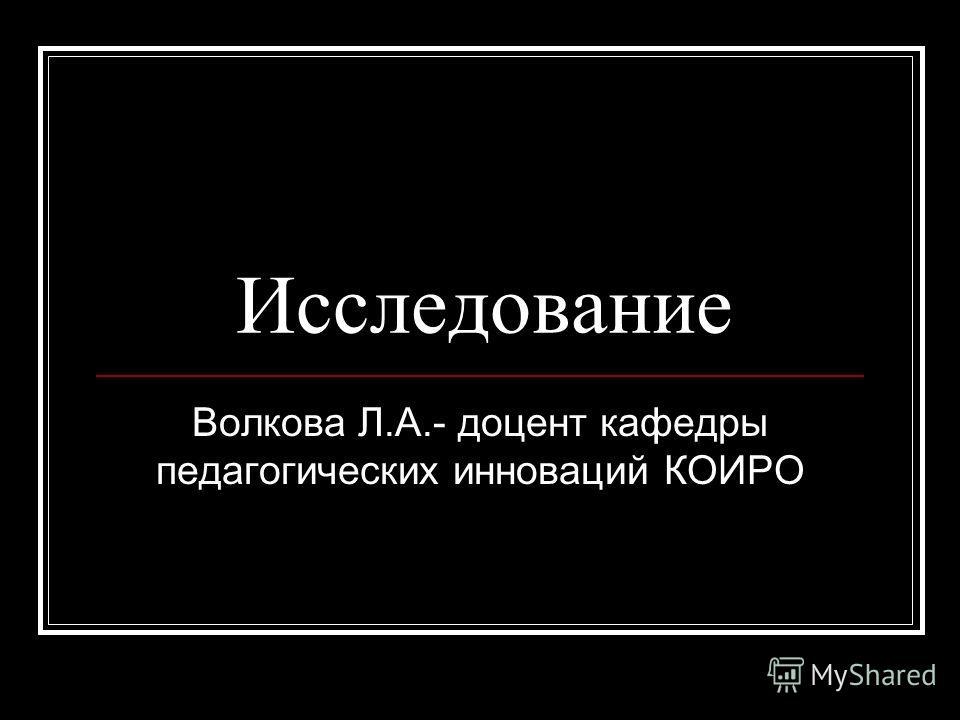 Исследование Волкова Л.А.- доцент кафедры педагогических инноваций КОИРО